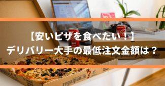 【安いピザを食べたい!】デリバリー大手の最低注文金額は?