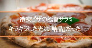 冷凍ピザの極旨サラミ、キラキラした光は「結晶」だった!
