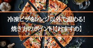 冷凍ピザをレンジ以外で温める!焼き方のポイント!【おすすめ】