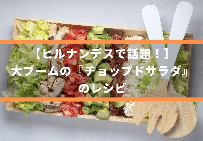 【ヒルナンデスで話題!】大ブームの『チョップドサラダ』のレシピ