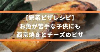 【家系ピザレシピ】お魚が苦手な子供にも、西京焼きとチーズのピザ