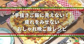 【手抜きご飯に見えない!】疲れをみせない、おしゃれ晩ご飯レシピ