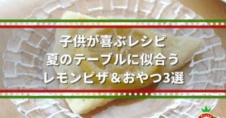 子供が喜ぶレシピ|夏のテーブルに似合う、レモンピザ&おやつ3選