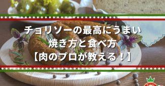 チョリソーの最高にうまい、焼き方と食べ方【肉のプロが教える!】