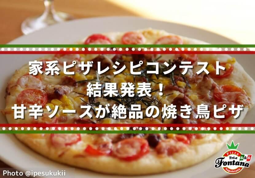 家系ピザレシピコンテスト結果発表!甘辛ソースが絶品の焼き鳥ピザ 1